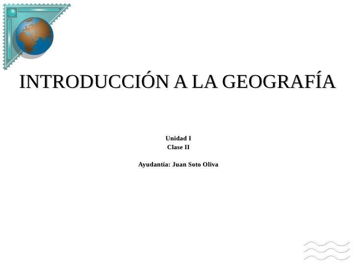 INTRODUCCIÓN A LA GEOGRAFÍA                  Unidad I                  Clase II          Ayudantía: Juan Soto Oliva