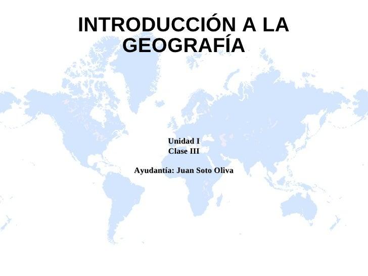 INTRODUCCIÓN A LA    GEOGRAFÍA            Unidad I            Clase III    Ayudantía: Juan Soto Oliva