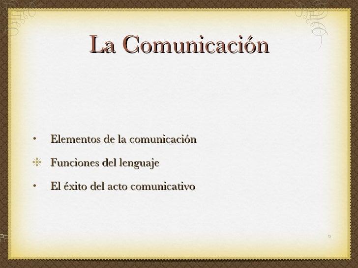 La Comunicación <ul><li>Elementos de la comunicación </li></ul><ul><li>Funciones del lenguaje </li></ul><ul><li>El éxito d...