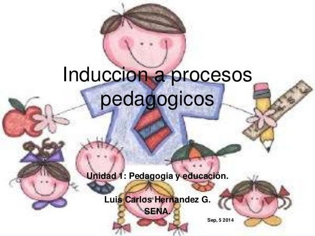 Induccion a procesos  pedagogicos  Unidad 1: Pedagogia y educación.  Luis Carlos Hernandez G.  SENA.  Sep, 5 2014