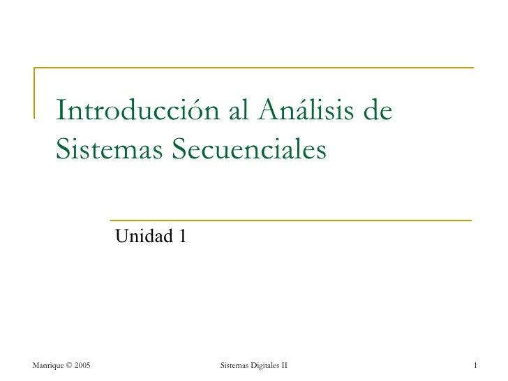Introducción al Análisis de      Sistemas Secuenciales                  Unidad 1Manrique © 2005              Sistemas Digi...