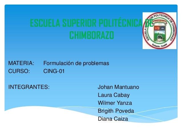 ESCUELA SUPERIOR POLITÉCNICA DECHIMBORAZOMATERIA: Formulación de problemasCURSO: CING-01INTEGRANTES: Johan MantuanoLaura C...