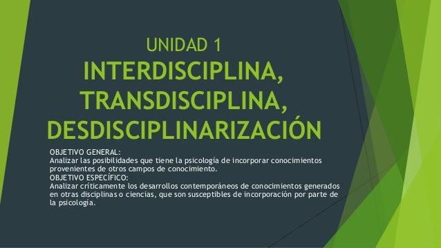 UNIDAD 1  INTERDISCIPLINA,  TRANSDISCIPLINA,  DESDISCIPLINARIZACIÓN  OBJETIVO GENERAL:  Analizar las posibilidades que tie...