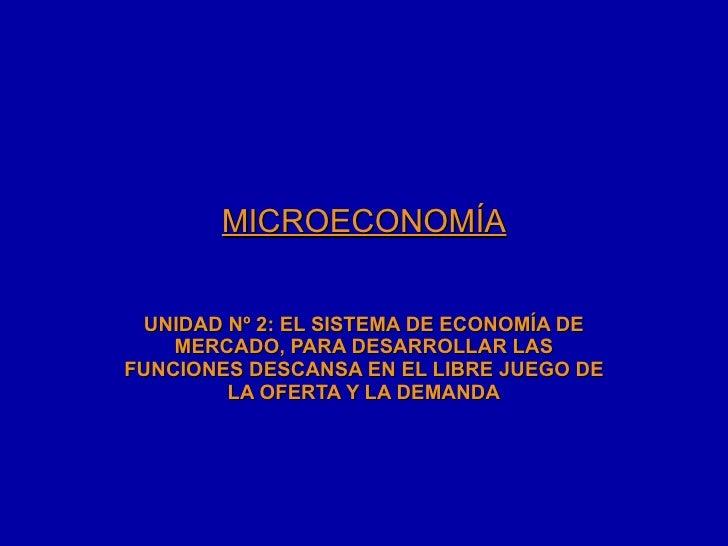 MICROECONOMÍA UNIDAD Nº 2: EL SISTEMA DE ECONOMÍA DE MERCADO, PARA DESARROLLAR LAS FUNCIONES DESCANSA EN EL LIBRE JUEGO DE...
