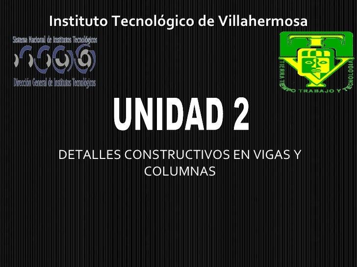 DETALLES CONSTRUCTIVOS EN VIGAS Y COLUMNAS Instituto Tecnológico de Villahermosa UNIDAD 2