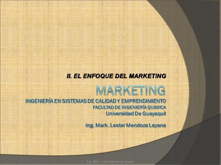 II. EL ENFOQUE DEL MARKETING     Ing. Mark. Lester Mendoza Layana