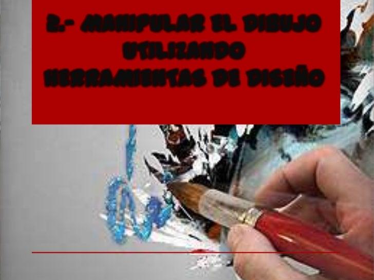 2.- MANIPULAR EL DIBUJO       UTILIZANDOHERRAMIENTAS DE DISEÑO