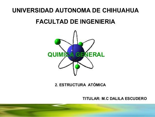 UNIVERSIDAD AUTONOMA DE CHIHUAHUA      FACULTAD DE INGENIERIA         QUIMICA GENERAL           2. ESTRUCTURA ATÓMICA     ...