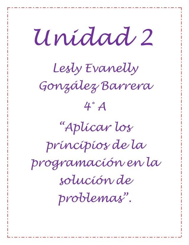 """Unidad 2Lesly EvanellyGonzález Barrera4° A""""Aplicar losprincipios de laprogramación en lasolución deproblemas""""."""