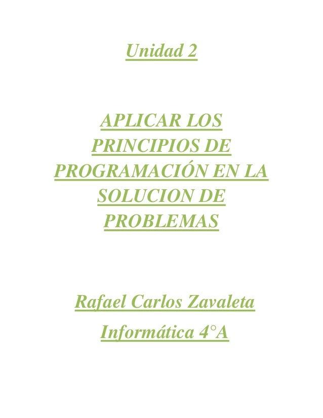 Unidad 2APLICAR LOSPRINCIPIOS DEPROGRAMACIÓN EN LASOLUCION DEPROBLEMASRafael Carlos ZavaletaInformática 4°A