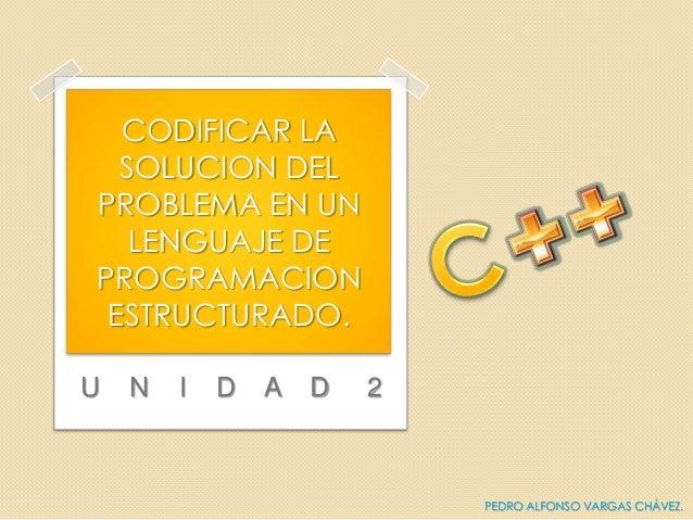 U N I D A D 2CODIFICAR LASOLUCION DELPROBLEMA EN UNLENGUAJE DEPROGRAMACIONESTRUCTURADO.PEDRO ALFONSO VARGAS CHÁVEZ.