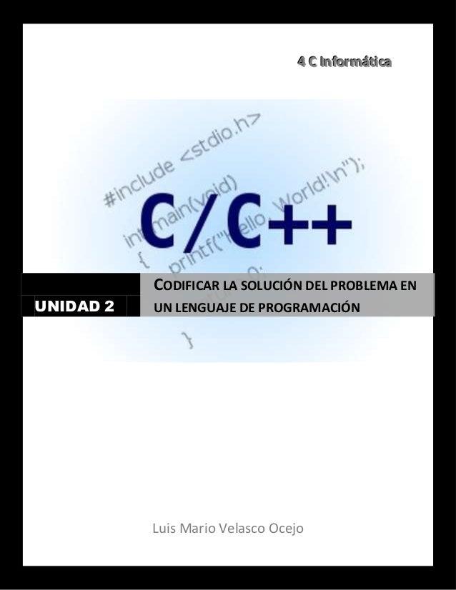 444 CCC IIInnnfffooorrrmmmááátttiiicccaaaLuis Mario Velasco OcejoUNIDAD 2CODIFICAR LA SOLUCIÓN DEL PROBLEMA ENUN LENGUAJE ...