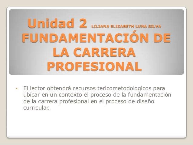 Unidad 2 FUNDAMENTACIÓN DE LA CARRERA PROFESIONAL LILIANA ELIZABETH LUNA SILVA  •  El lector obtendrá recursos tericometod...