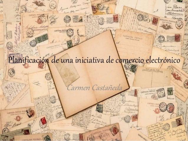 Planificación de una iniciativa de comercio electrónico Carmen Castañeda