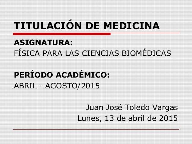 TITULACIÓN DE MEDICINA ASIGNATURA: FÍSICA PARA LAS CIENCIAS BIOMÉDICAS PERÍODO ACADÉMICO: ABRIL - AGOSTO/2015 Juan José To...