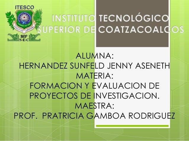 ALUMNA:HERNANDEZ SUNFELD JENNY ASENETHMATERIA:FORMACION Y EVALUACION DEPROYECTOS DE INVESTIGACION.MAESTRA:PROF. PRATRICIA ...