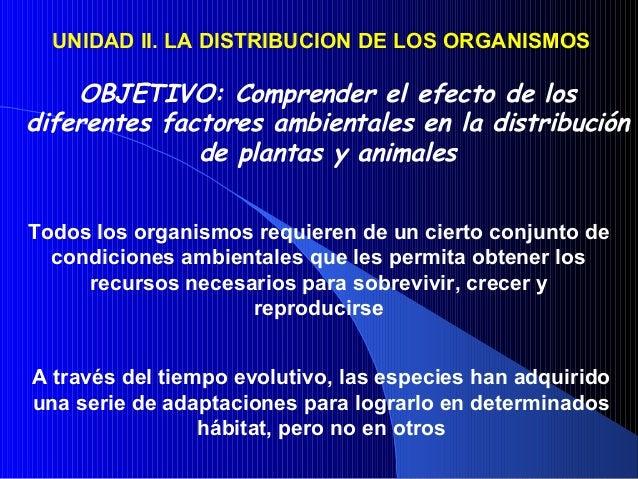 UNIDAD II. LA DISTRIBUCION DE LOS ORGANISMOSOBJETIVO: Comprender el efecto de losdiferentes factores ambientales en la dis...