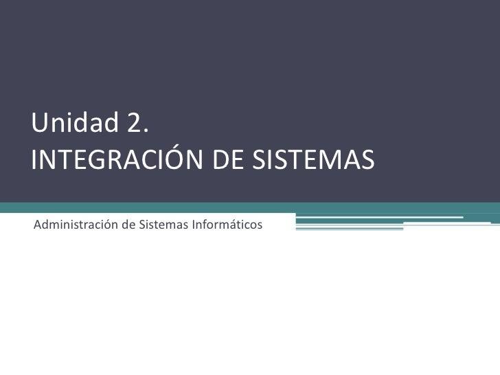 Unidad 2.INTEGRACIÓN DE SISTEMASAdministración de Sistemas Informáticos
