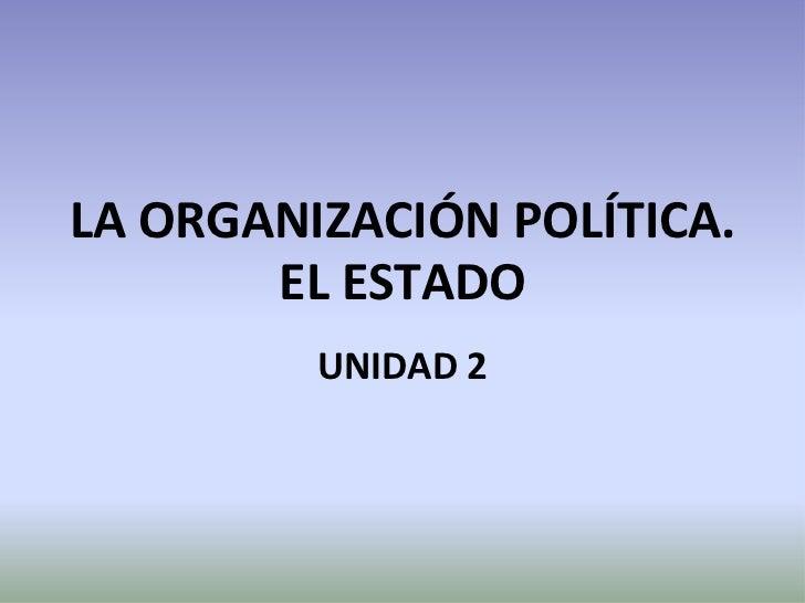 LA ORGANIZACIÓN POLÍTICA.       EL ESTADO         UNIDAD 2