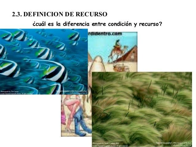 2.3. DEFINICION DE RECURSO¿cuál es la diferencia entre condición y recurso?