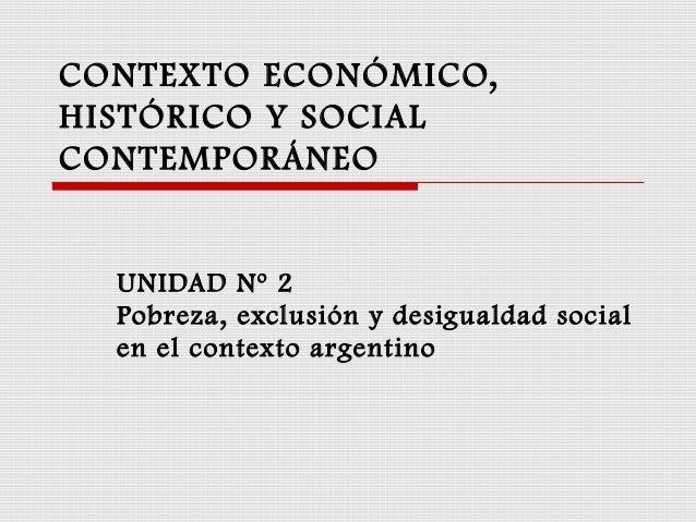 CONTEXTO ECONÓMICO, HISTÓRICO Y SOCIAL CONTEMPORÁNEO UNIDAD Nº 2 Pobreza, exclusión y desigualdad social en el contexto ar...