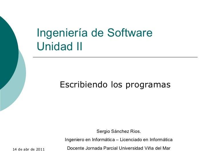 Ingeniería de Software Unidad II Escribiendo los programas Sergio Sánchez Rios. Ingeniero en Informática – Licenciado en I...