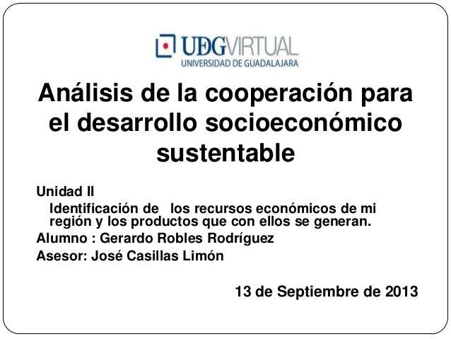 Análisis de la cooperación para el desarrollo socioeconómico sustentable Unidad II Identificación de los recursos económic...