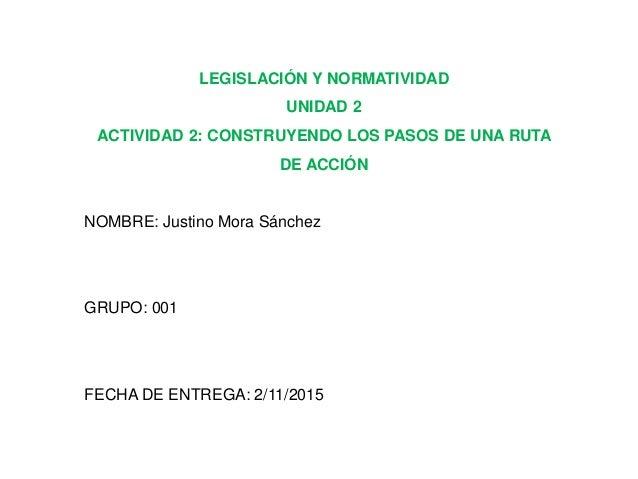 LEGISLACIÓN Y NORMATIVIDAD UNIDAD 2 ACTIVIDAD 2: CONSTRUYENDO LOS PASOS DE UNA RUTA DE ACCIÓN NOMBRE: Justino Mora Sánchez...