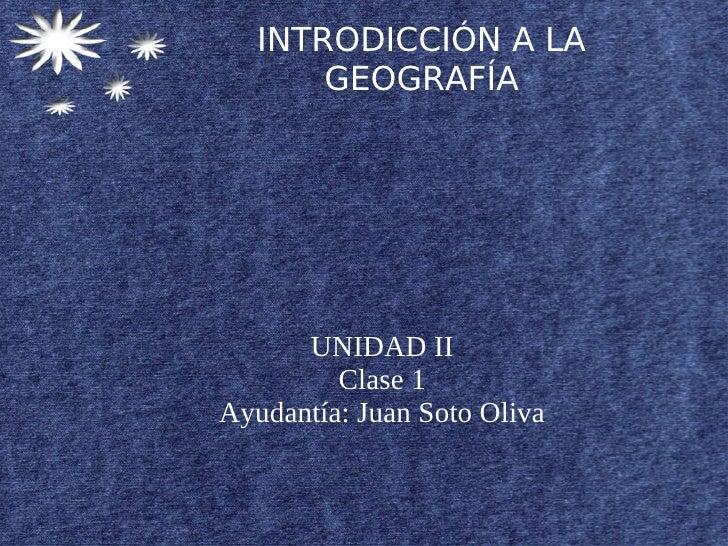 INTRODICCIÓN A LA       GEOGRAFÍA      UNIDAD II         Clase 1Ayudantía: Juan Soto Oliva