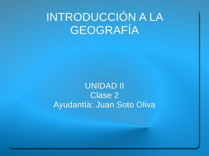 INTRODUCCIÓN A LA    GEOGRAFÍA        UNIDAD II          Clase 2 Ayudantía: Juan Soto Oliva