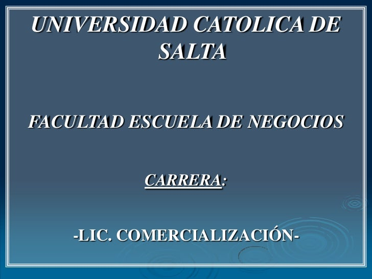 UNIVERSIDAD CATOLICA DE SALTA<br />FACULTAD ESCUELA DE NEGOCIOS<br />CARRERA:<br />-LIC. COMERCIALIZACIÓN-<br />
