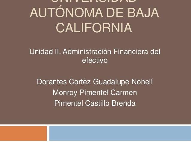 UNIVERSIDAD AUTÓNOMA DE BAJA CALIFORNIA Unidad II. Administración Financiera del efectivo Dorantes Cortèz Guadalupe Nohelí...