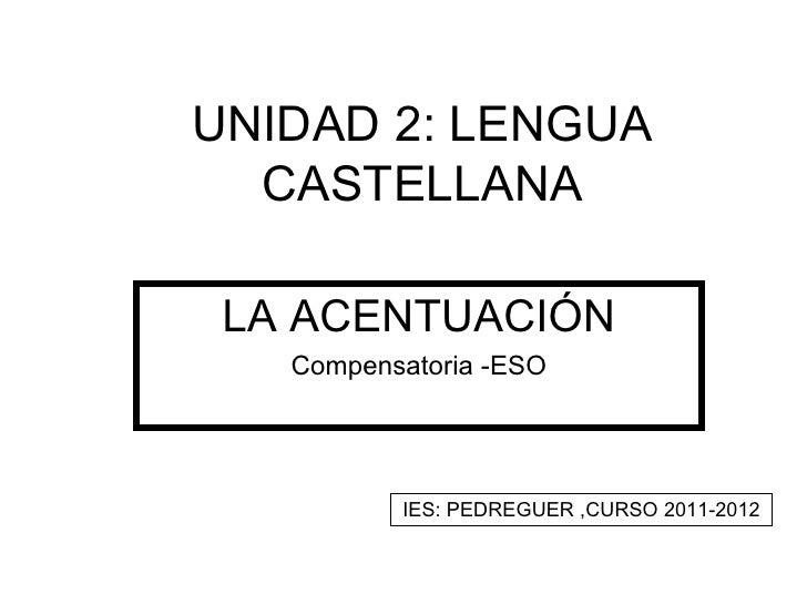 UNIDAD 2: LENGUA  CASTELLANA LA ACENTUACIÓN   Compensatoria -ESO          IES: PEDREGUER ,CURSO 2011-2012