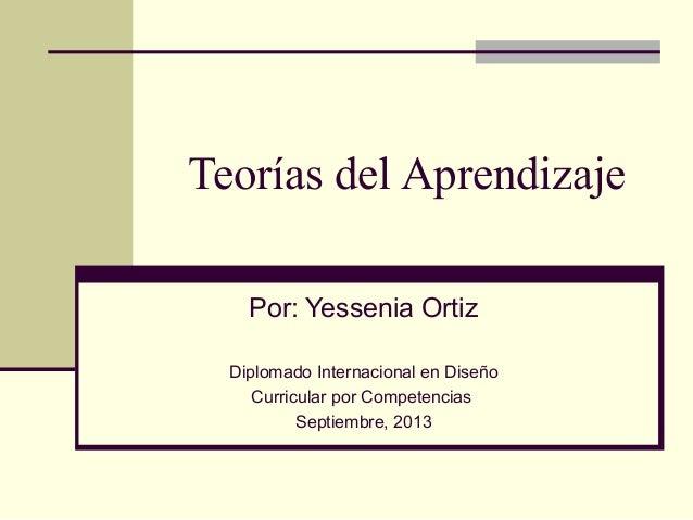 Teorías del Aprendizaje Por: Yessenia Ortiz Diplomado Internacional en Diseño Curricular por Competencias Septiembre, 2013