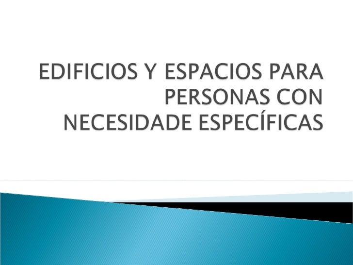 EDIFICIOS Y ESPACIOS PARA PERSONAS CON NECESIDADES ESPECÍFICAS