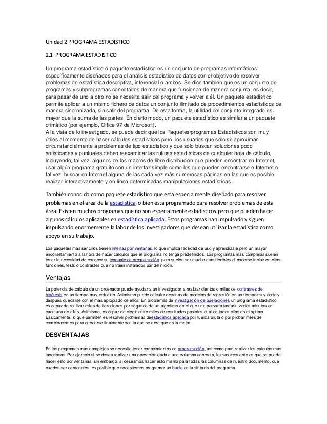 Unidad 2 PROGRAMA ESTADISTICO 2.1 PROGRAMA ESTADISTICO Un programa estadístico o paquete estadístico es un conjunto de pro...