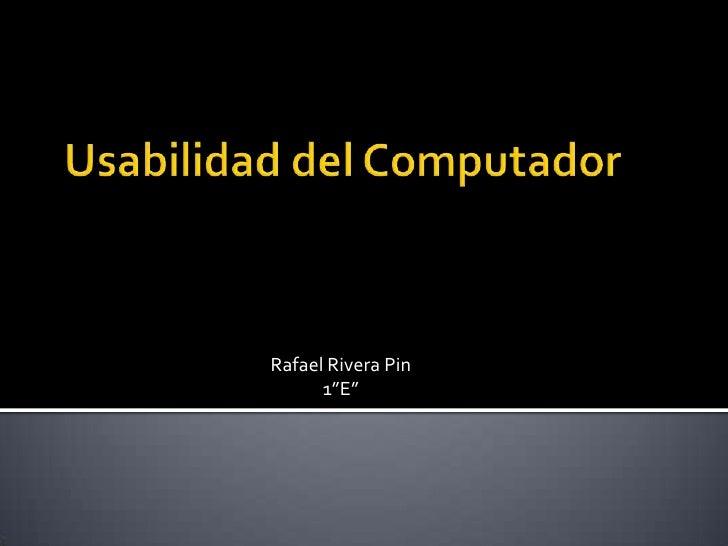 """Usabilidad del Computador<br />Rafael Rivera Pin<br />1""""E""""   <br />"""