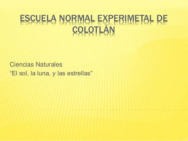 """ESCUELA NORMAL EXPERIMETAL DE  COLOTLÁN  Ciencias Naturales  """"El sol, la luna, y las estrellas"""""""