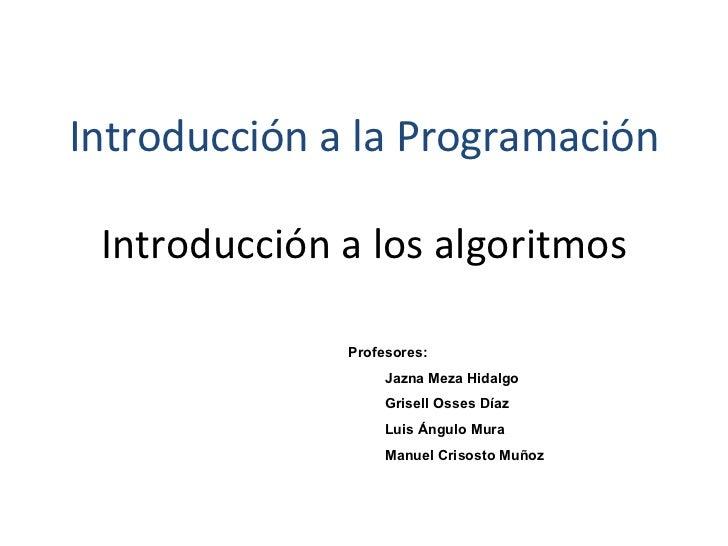 Introducción a los algoritmos <ul><li>Profesores: </li></ul><ul><ul><li>Jazna Meza Hidalgo </li></ul></ul><ul><ul><li>Gris...