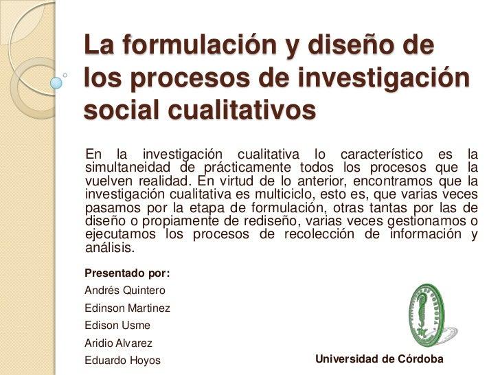 La formulación y diseño delos procesos de investigaciónsocial cualitativosEn la investigación cualitativa lo característic...