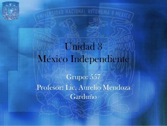Unidad 3México Independiente          Grupo: 557Profesor: Lic. Aurelio Mendoza           Garduño