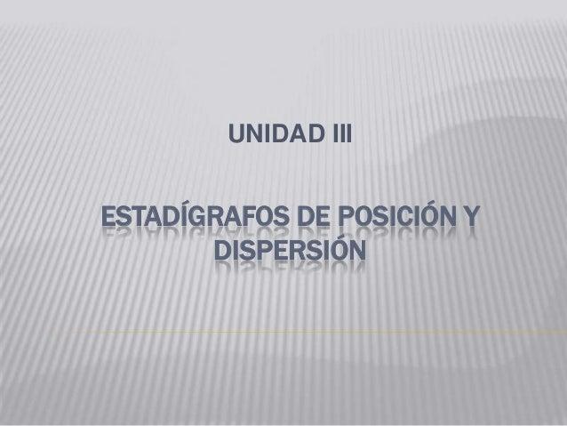 ESTADÍGRAFOS DE POSICIÓN YDISPERSIÓNUNIDAD III