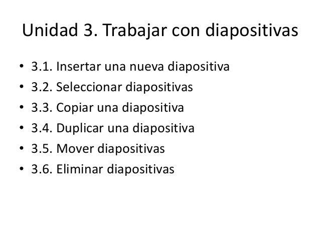 Unidad 3. Trabajar con diapositivas • 3.1. Insertar una nueva diapositiva • 3.2. Seleccionar diapositivas • 3.3. Copiar un...
