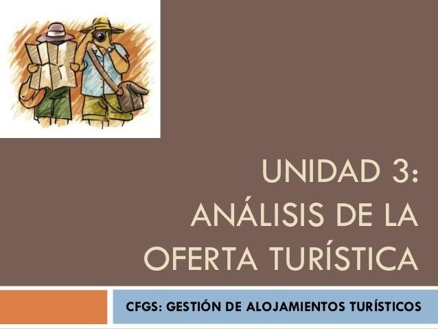 UNIDAD 3:    ANÁLISIS DE LA  OFERTA TURÍSTICACFGS: GESTIÓN DE ALOJAMIENTOS TURÍSTICOS