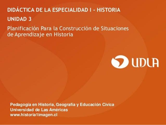 DIDÁCTICA DE LA ESPECIALIDAD I - HISTORIAUNIDAD 3Planificación Para la Construcción de Situacionesde Aprendizaje en Histor...