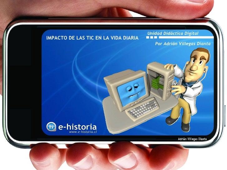 Unidad Didáctica DigitalIMPACTO DE LAS TIC EN LA VIDA DIARIA                                          Por Adrián Villegas ...
