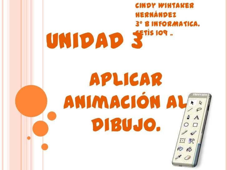 Cindy Wihtaker       Hernández       3° B INFORMATICA.Unidad 3       Cetís 109 ..    Aplicar animación al    dibujo.