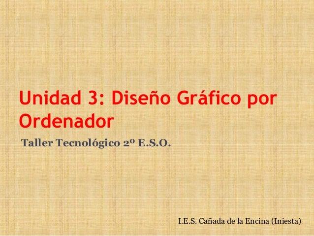 Unidad 3: Diseño Gráfico porOrdenadorTaller Tecnológico 2º E.S.O.                               I.E.S. Cañada de la Encina...