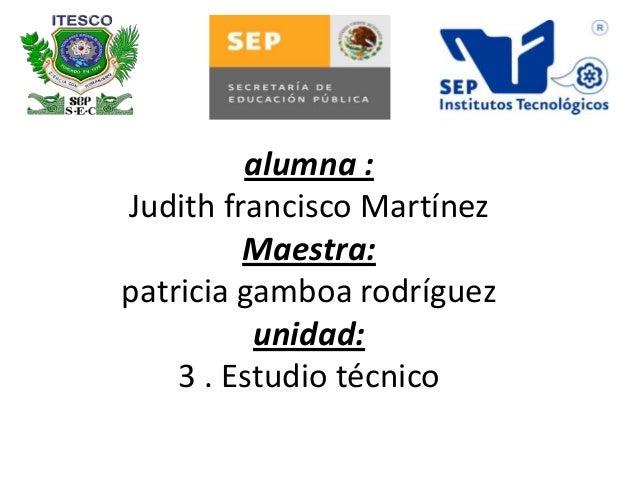 alumna :Judith francisco MartínezMaestra:patricia gamboa rodríguezunidad:3 . Estudio técnico
