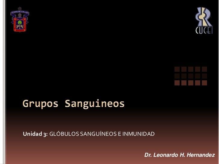 Grupos Sanguineos<br />Unidad 3: GLÓBULOS SANGUÍNEOS E INMUNIDAD<br />Dr. Leonardo H. Hernandez<br />